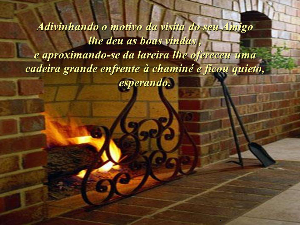 O Amigo o encontrou na sua casa, sozinho, sentado diante da lareira, onde o fogo estava brilhante e acolhedor..