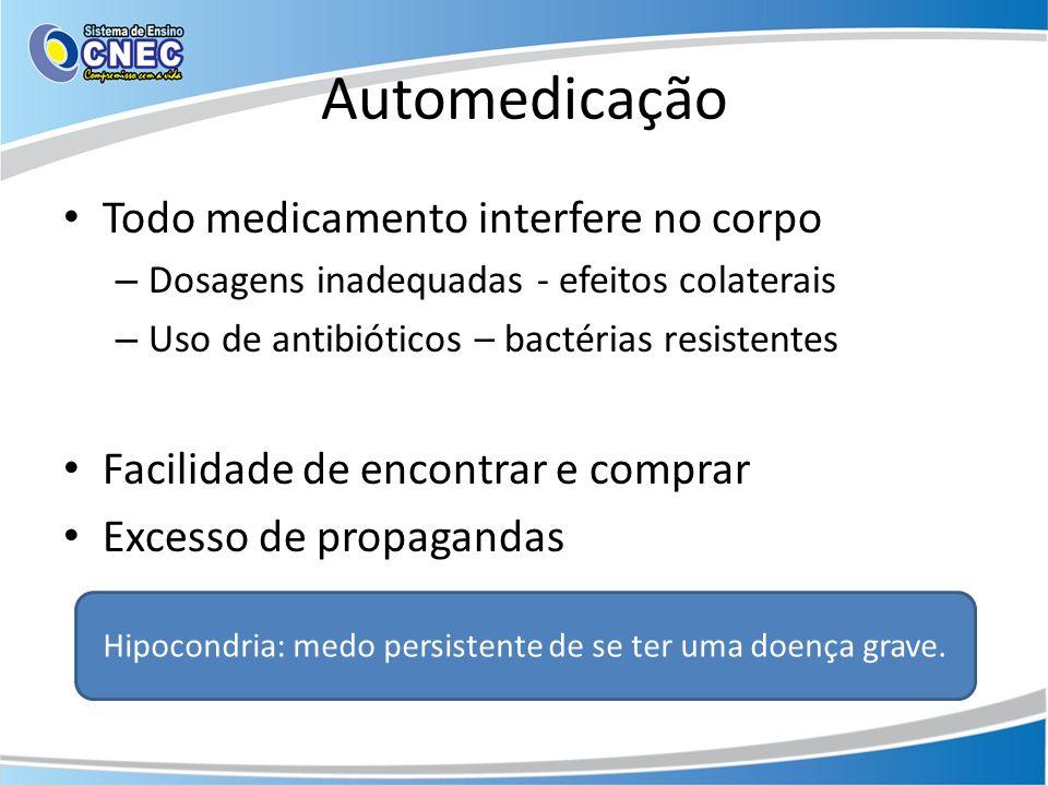 Automedicação Todo medicamento interfere no corpo – Dosagens inadequadas - efeitos colaterais – Uso de antibióticos – bactérias resistentes Facilidade