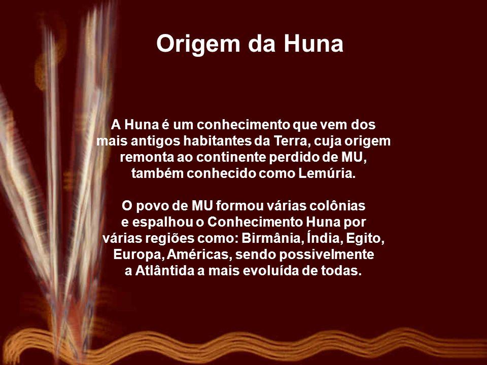 Origem da Huna A Huna é um conhecimento que vem dos mais antigos habitantes da Terra, cuja origem remonta ao continente perdido de MU, também conhecido como Lemúria.