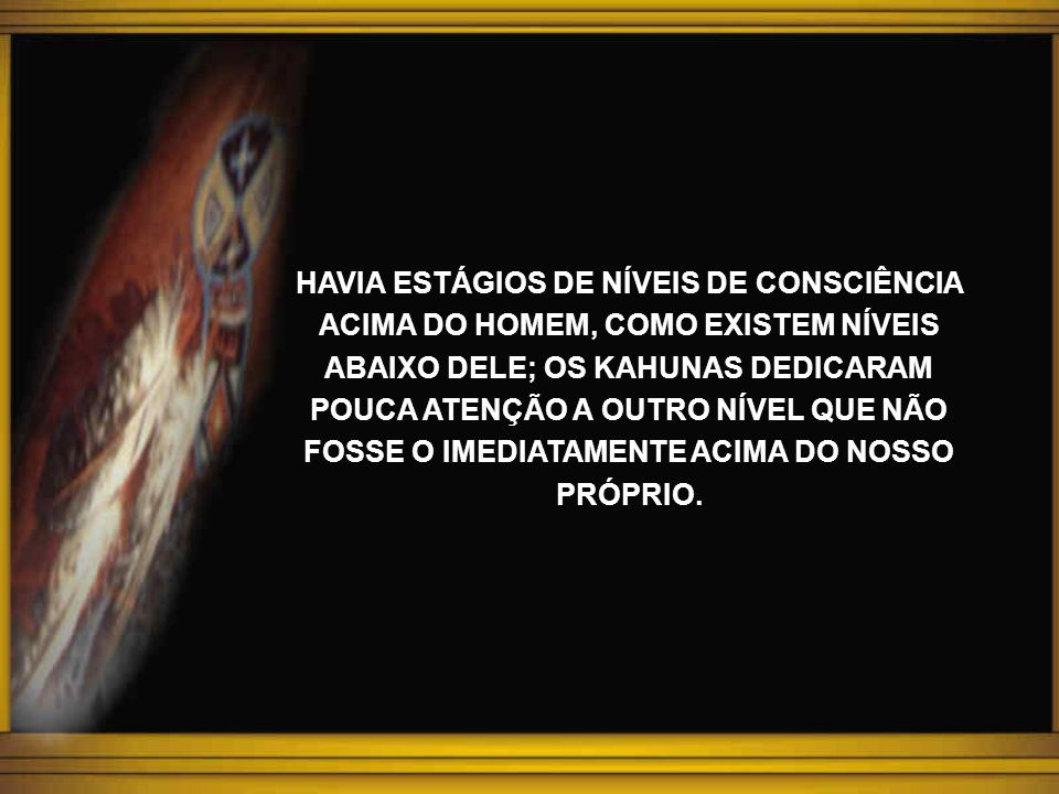 Os Kahunas acreditam, que tudo que existe, sejam elas seres humanos, animais, vegetais e minerais, até os e mesmo as até os objetos e mesmo as FORMAS-PENSAMENTOS têm corpos sombreados (kino- akas) e estes subsistem, mesmo depois da morte física, passagem que propicia aos três espíritos, a volta ao seu real estado, para futuros aprendizados de novos sonhos de vida.