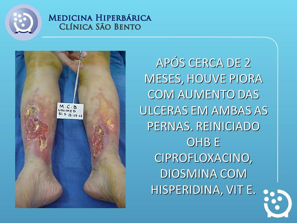 APÓS CERCA DE 2 MESES, HOUVE PIORA COM AUMENTO DAS ULCERAS EM AMBAS AS PERNAS. REINICIADO OHB E CIPROFLOXACINO, DIOSMINA COM HISPERIDINA, VIT E.