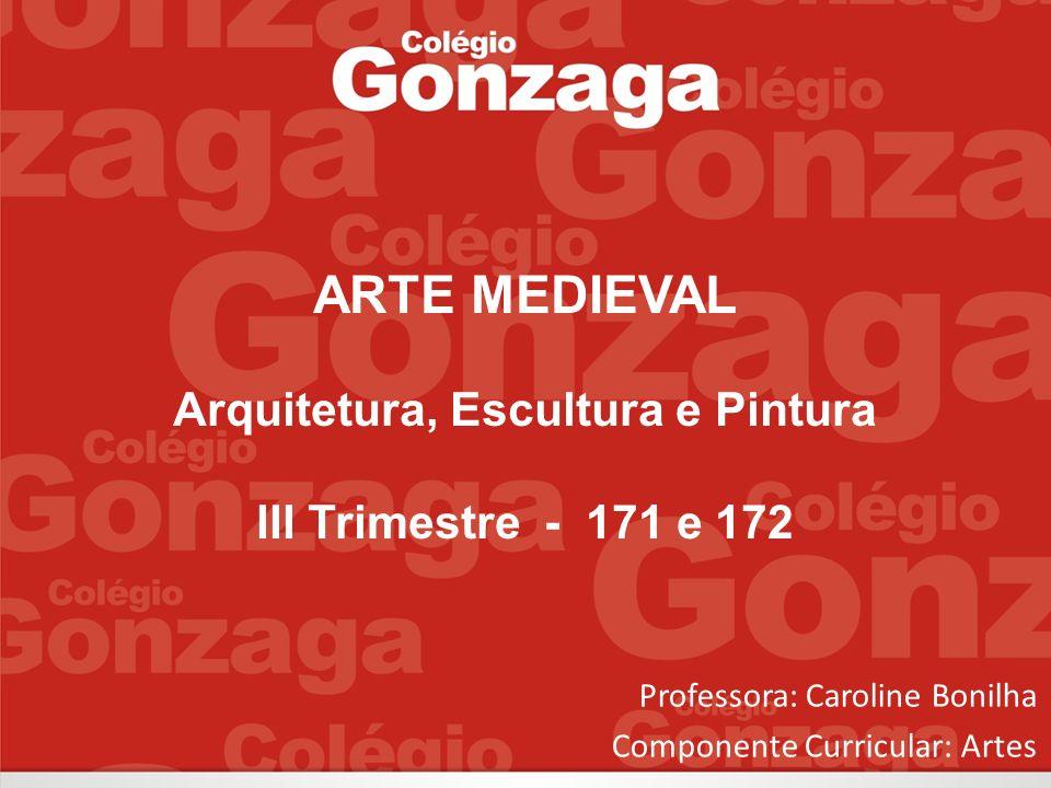 Professora: Caroline Bonilha Componente Curricular: Artes ARTE MEDIEVAL Arquitetura, Escultura e Pintura III Trimestre - 171 e 172