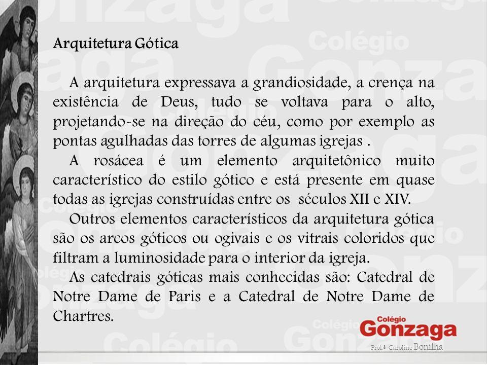 Arquitetura Gótica A arquitetura expressava a grandiosidade, a crença na existência de Deus, tudo se voltava para o alto, projetando-se na direção do céu, como por exemplo as pontas agulhadas das torres de algumas igrejas.