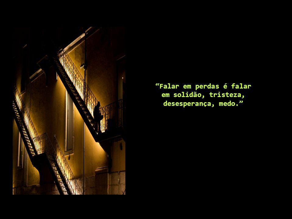 Falar em perdas é falar em solidão, tristeza, desesperança, medo.
