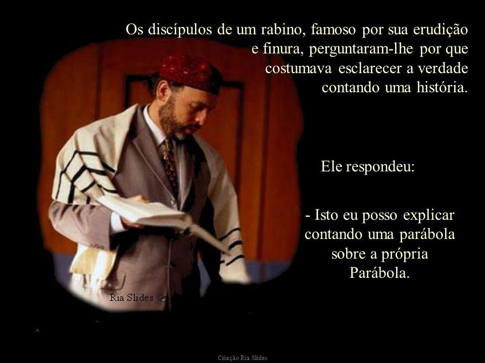 Criação Ria Slides Os discípulos de um rabino, famoso por sua erudição e finura, perguntaram-lhe por que costumava esclarecer a verdade contando uma história.