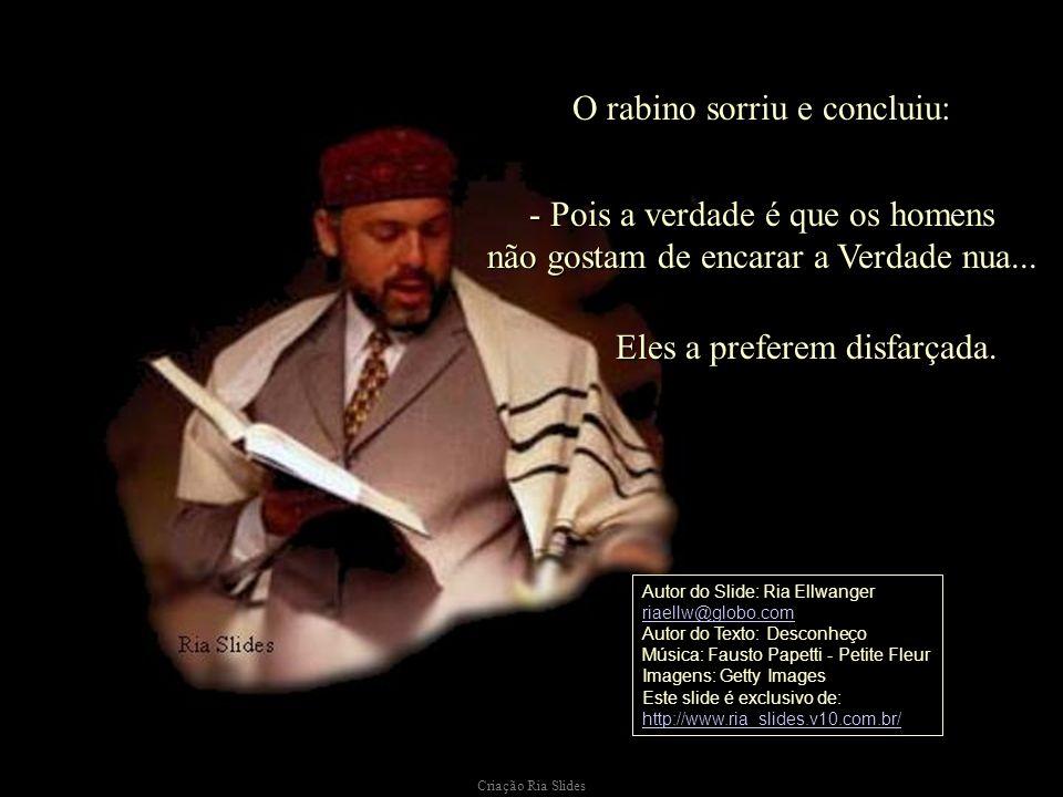 O rabino sorriu e concluiu: - Pois a verdade é que os homens não gostam de encarar a Verdade nua...