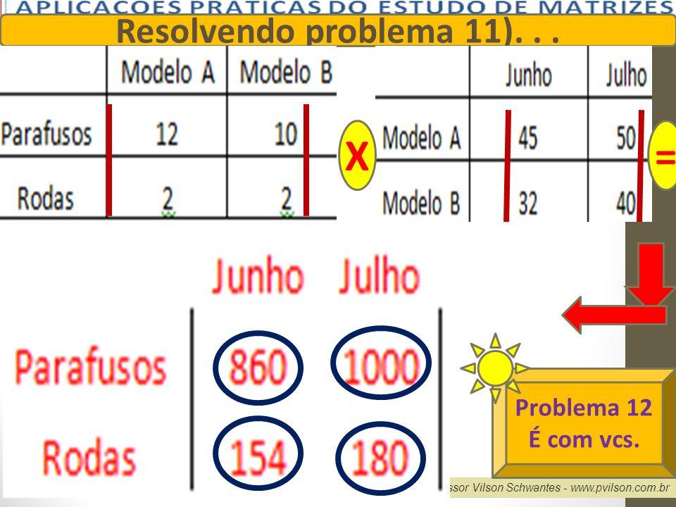 Professor Vilson Schwantes - www.pvilson.com.br Resolvendo problema 11)... X= Problema 12 É com vcs.