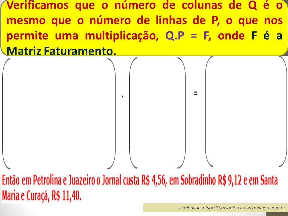 Professor Vilson Schwantes - www.pvilson.com.br Verificamos que o número de colunas de Q é o mesmo que o número de linhas de P, o que nos permite uma