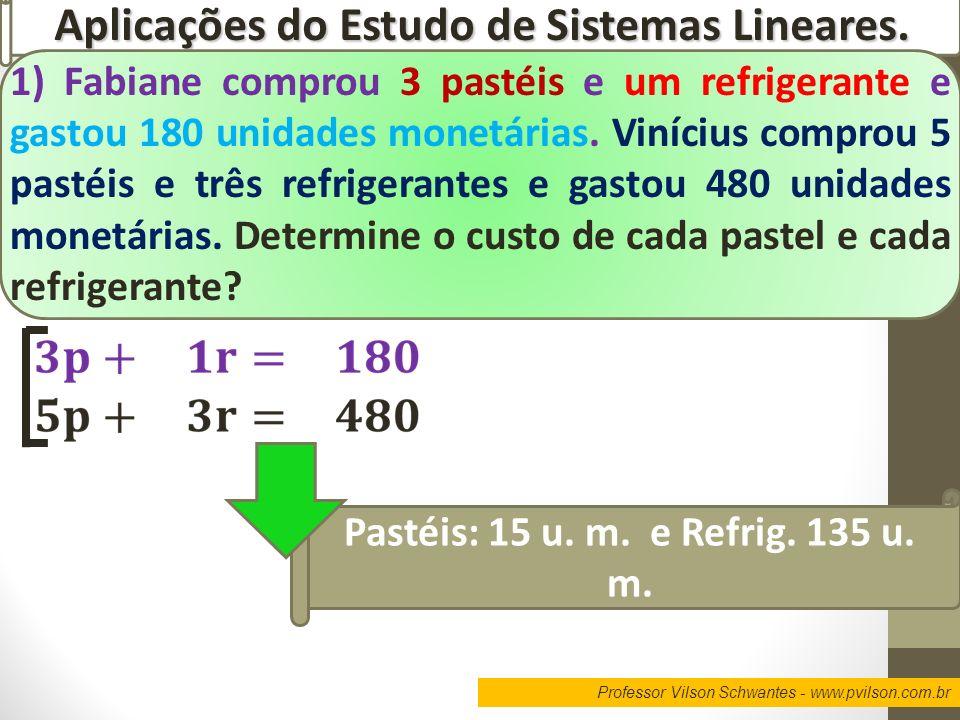 Professor Vilson Schwantes - www.pvilson.com.br Aplicações do Estudo de Sistemas Lineares. 1) Fabiane comprou 3 pastéis e um refrigerante e gastou 180
