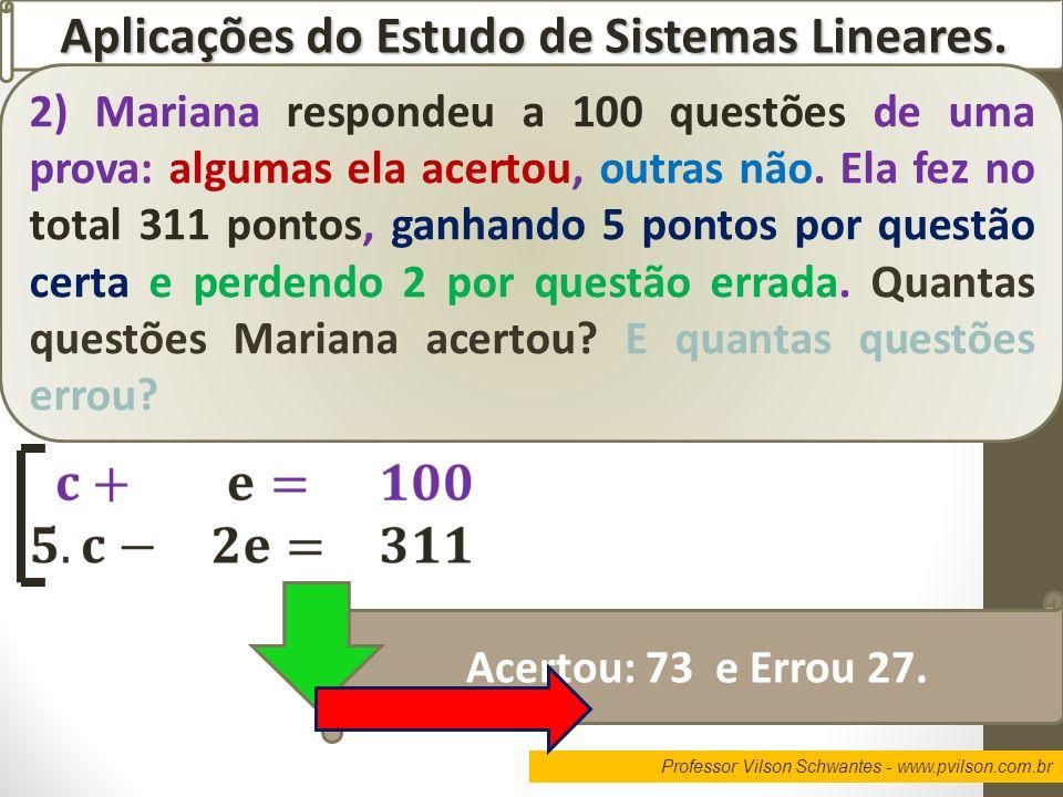 Professor Vilson Schwantes - www.pvilson.com.br Aplicações do Estudo de Sistemas Lineares. 2) Mariana respondeu a 100 questões de uma prova: algumas e