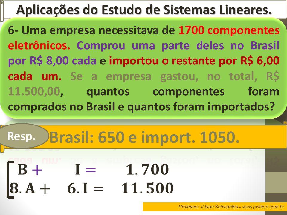 Professor Vilson Schwantes - www.pvilson.com.br Aplicações do Estudo de Sistemas Lineares. Brasil: 650 e import. 1050. Resp.