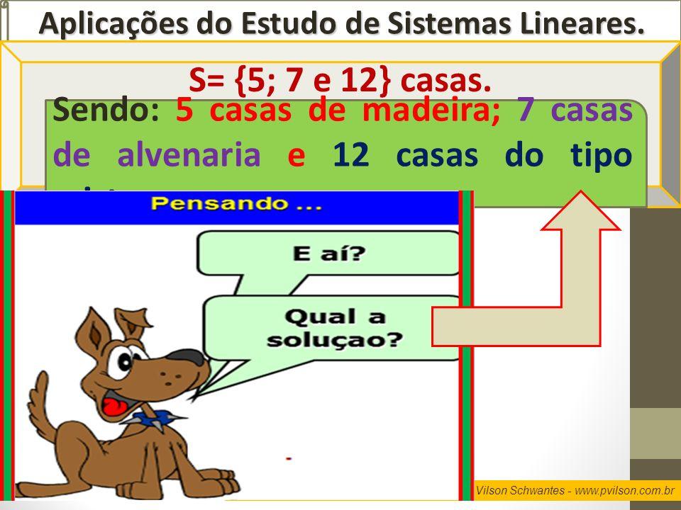 Professor Vilson Schwantes - www.pvilson.com.br Aplicações do Estudo de Sistemas Lineares. S= {5; 7 e 12} casas. Sendo: 5 casas de madeira; 7 casas de