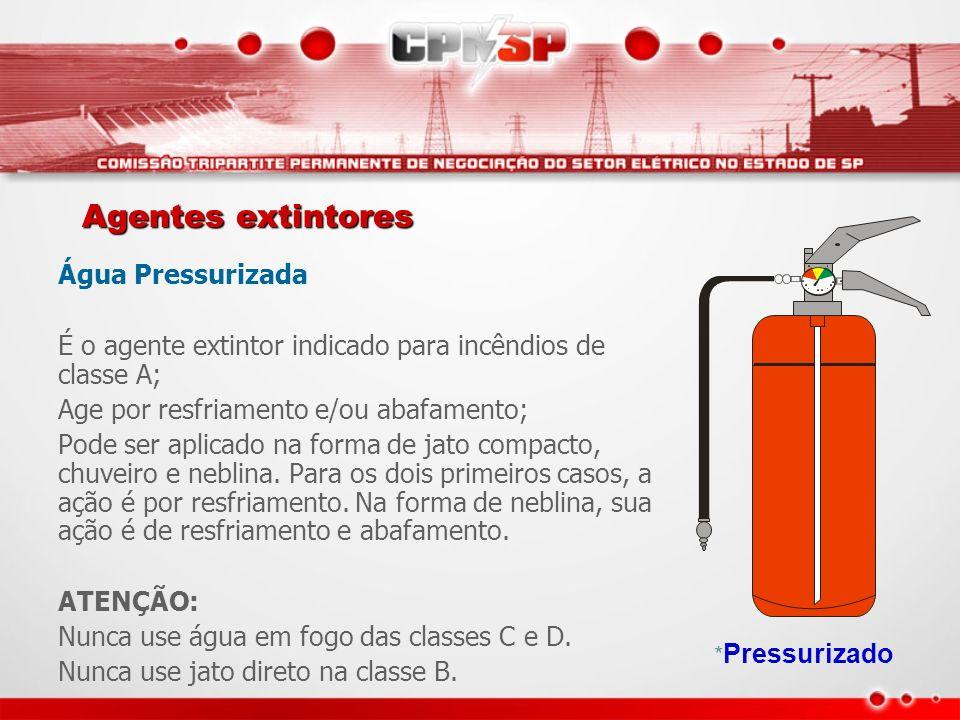 Agentes extintores Água Pressurizada É o agente extintor indicado para incêndios de classe A; Age por resfriamento e/ou abafamento; Pode ser aplicado