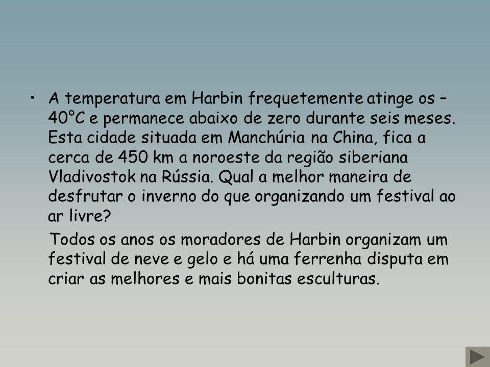 A temperatura em Harbin frequetemente atinge os – 40°C e permanece abaixo de zero durante seis meses.