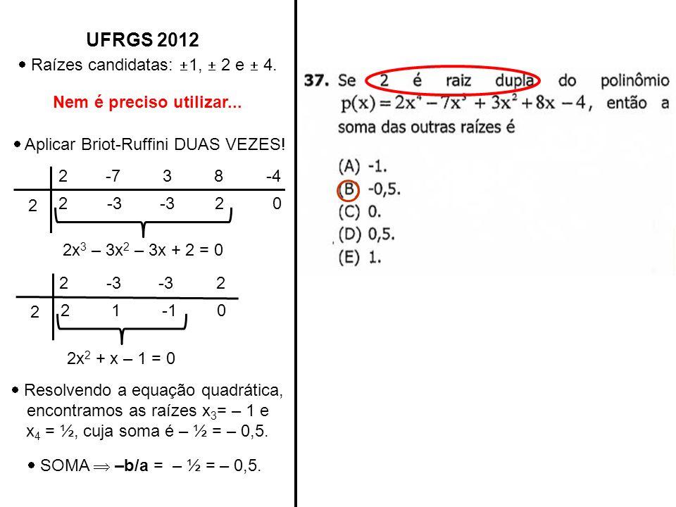 UFRGS 2012 Raízes candidatas: 1, 2 e 4. Nem é preciso utilizar... Aplicar Briot-Ruffini DUAS VEZES! 2 -7 3 8 -4 2 2-3 20 2x 3 – 3x 2 – 3x + 2 = 0 2 -3