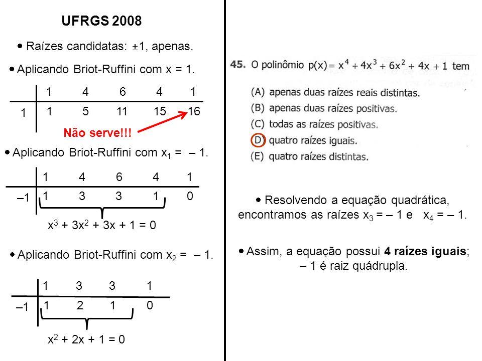 UFRGS 2008 Raízes candidatas: 1, apenas. Aplicando Briot-Ruffini com x = 1. 1 4 6 4 1 1 15111516 Não serve!!! Resolvendo a equação quadrática, encontr