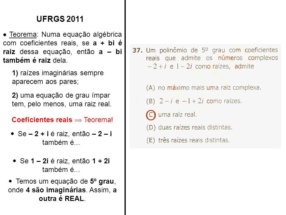 UFRGS 2011 Teorema: Numa equação algébrica com coeficientes reais, se a + bi é raiz dessa equação, então a – bi também é raiz dela. 1) raízes imaginár