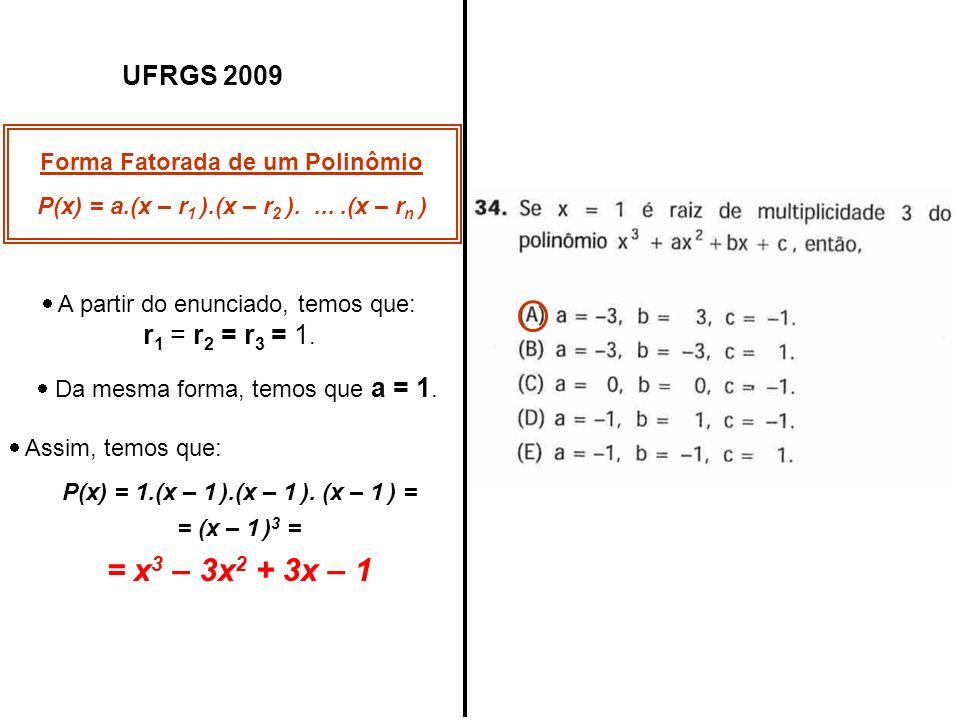 UFRGS 2009 Forma Fatorada de um Polinômio P(x) = a.(x – r 1 ).(x – r 2 ).....(x – r n ) A partir do enunciado, temos que: r 1 = r 2 = r 3 = 1. Da mesm