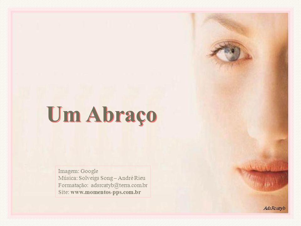 Um Abraço Imagem: Google Música: Solveigs Song – André Rieu Formatação: adsrcatyb@terra.com.br Site: www.momentos-pps.com.br