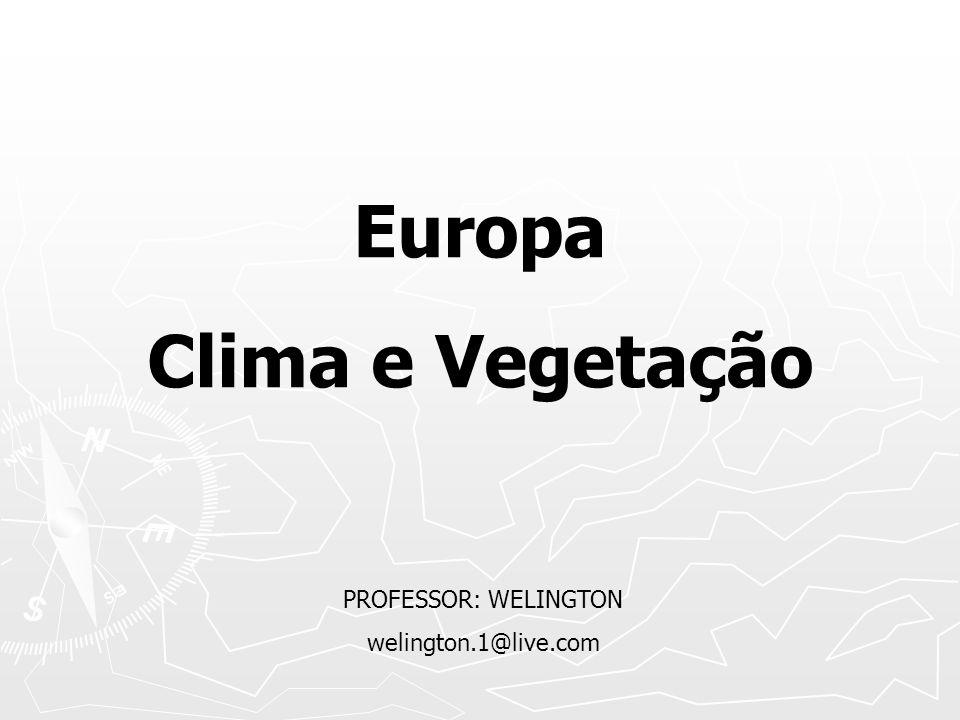 Europa Clima e Vegetação PROFESSOR: WELINGTON welington.1@live.com