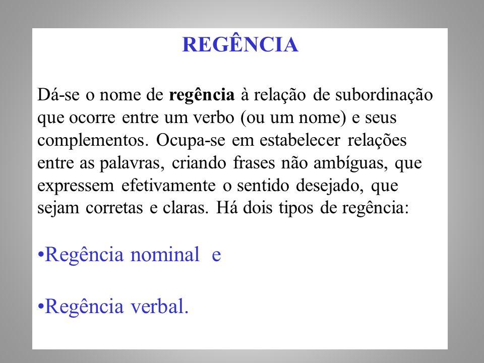 REGÊNCIA Dá-se o nome de regência à relação de subordinação que ocorre entre um verbo (ou um nome) e seus complementos.