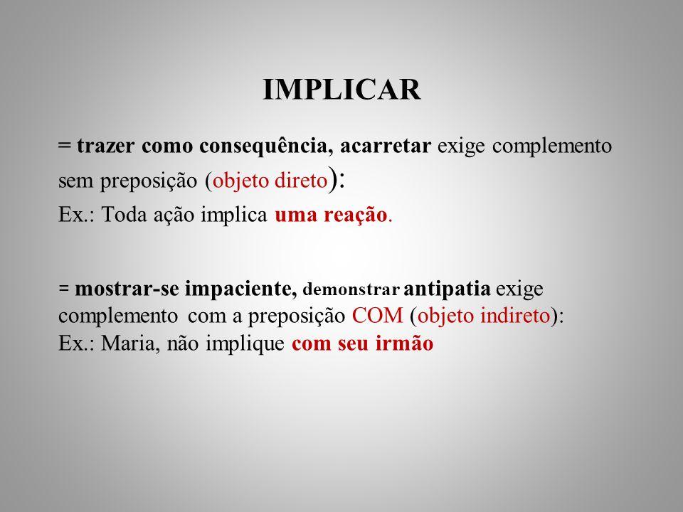 IMPLICAR = trazer como consequência, acarretar exige complemento sem preposição (objeto direto ): Ex.: Toda ação implica uma reação.