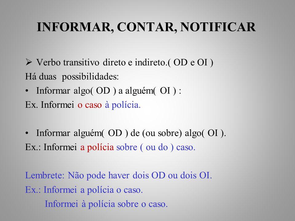 INFORMAR, CONTAR, NOTIFICAR Verbo transitivo direto e indireto.( OD e OI ) Há duas possibilidades: Informar algo( OD ) a alguém( OI ) : Ex.