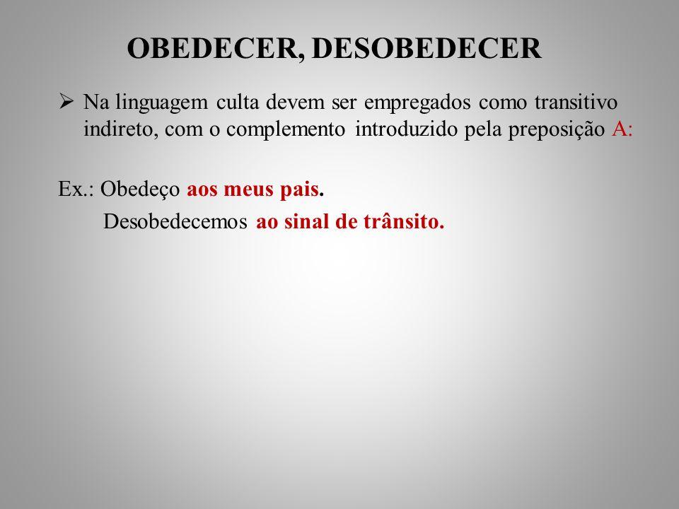 OBEDECER, DESOBEDECER Na linguagem culta devem ser empregados como transitivo indireto, com o complemento introduzido pela preposição A: Ex.: Obedeço aos meus pais.
