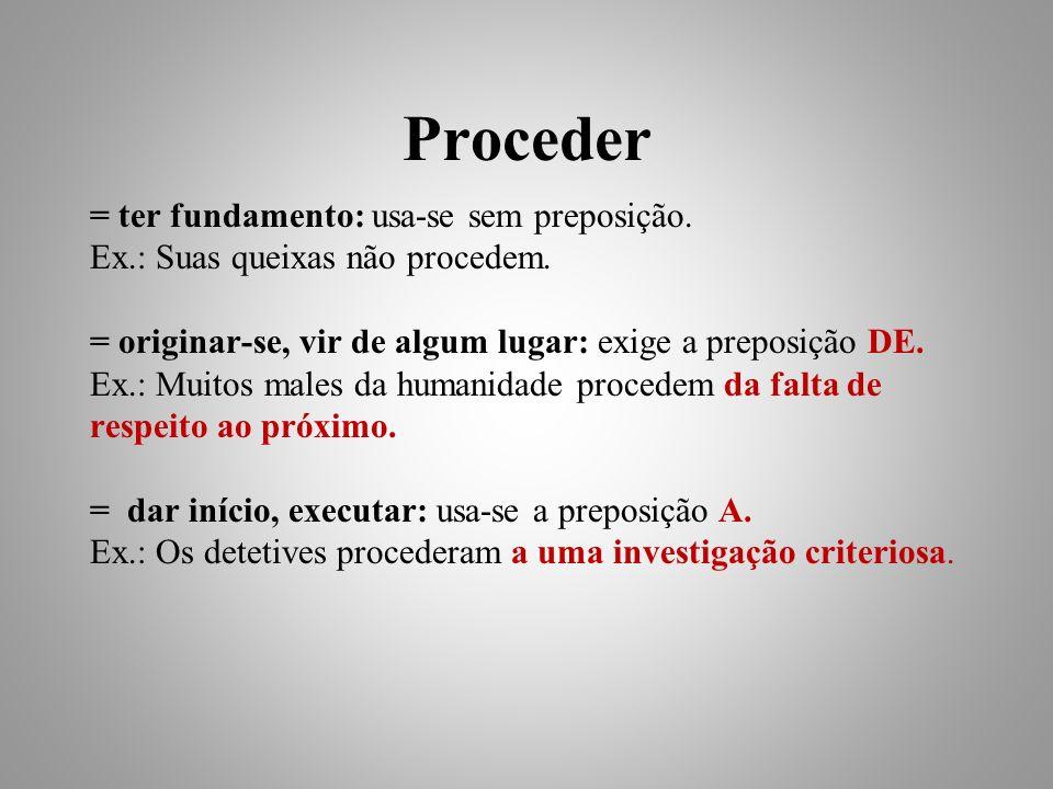 Proceder = ter fundamento: usa-se sem preposição.Ex.: Suas queixas não procedem.
