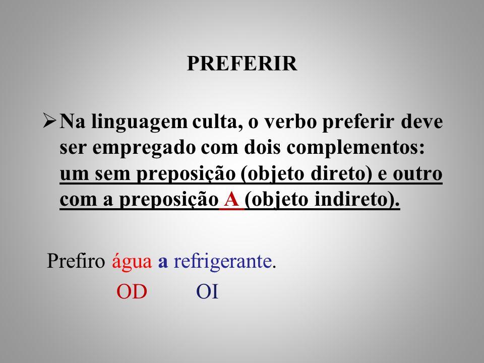 PREFERIR Na linguagem culta, o verbo preferir deve ser empregado com dois complementos: um sem preposição (objeto direto) e outro com a preposição A (objeto indireto).
