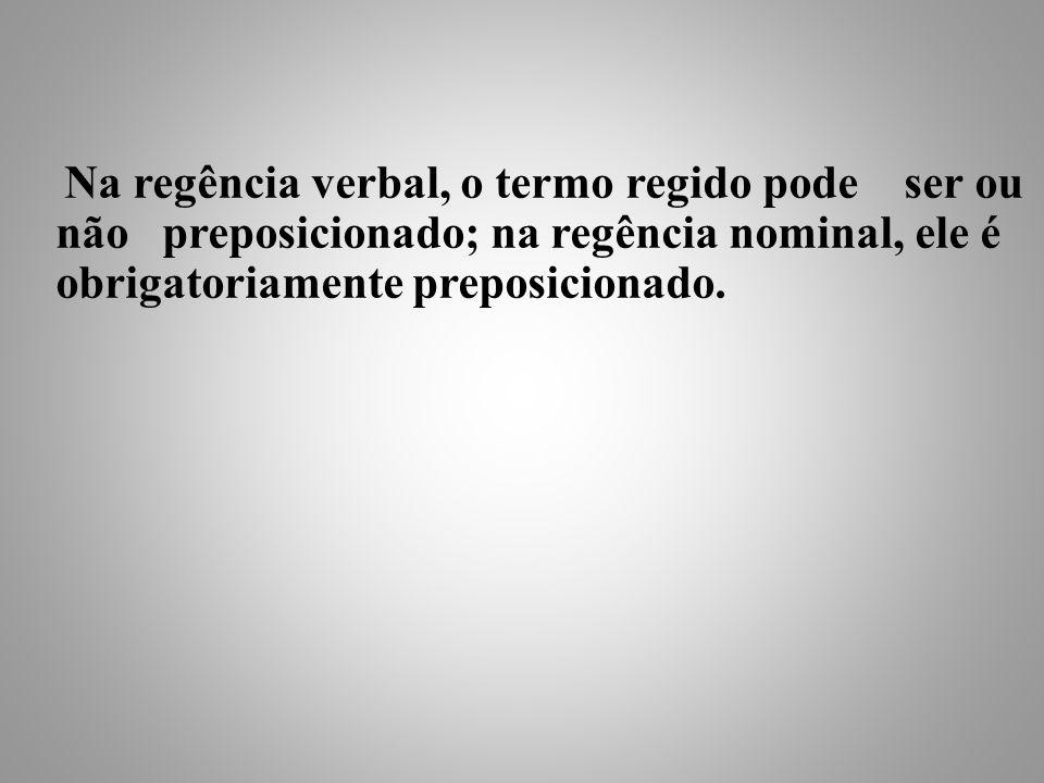 Na regência verbal, o termo regido pode ser ou não preposicionado; na regência nominal, ele é obrigatoriamente preposicionado.
