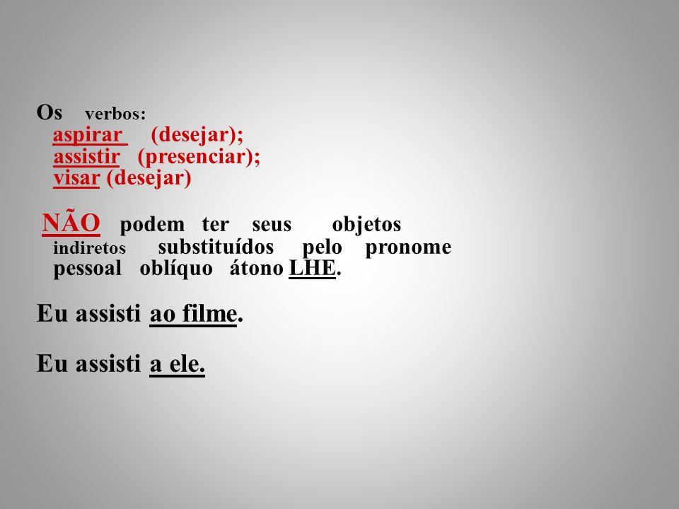 Os verbos: aspirar (desejar); assistir (presenciar); visar (desejar) NÃO podem ter seus objetos indiretos substituídos pelo pronome pessoal oblíquo átono LHE.