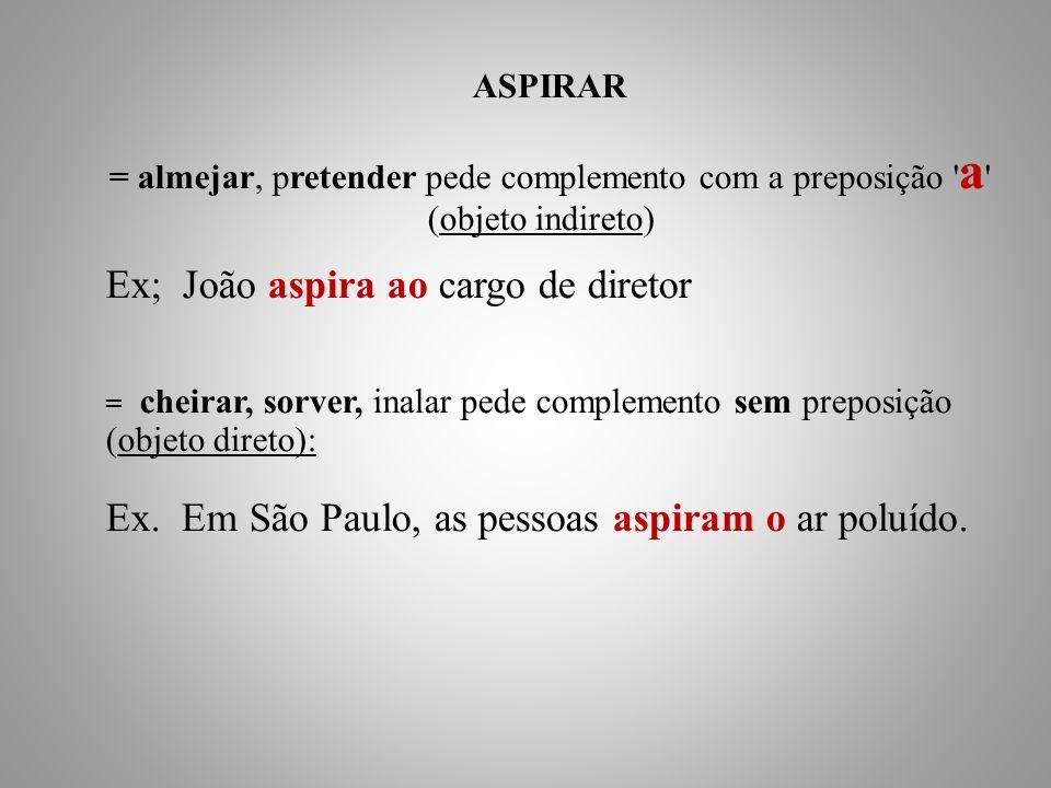 ASPIRAR = almejar, pretender pede complemento com a preposição a (objeto indireto) Ex; João aspira ao cargo de diretor = cheirar, sorver, inalar pede complemento sem preposição (objeto direto): Ex.