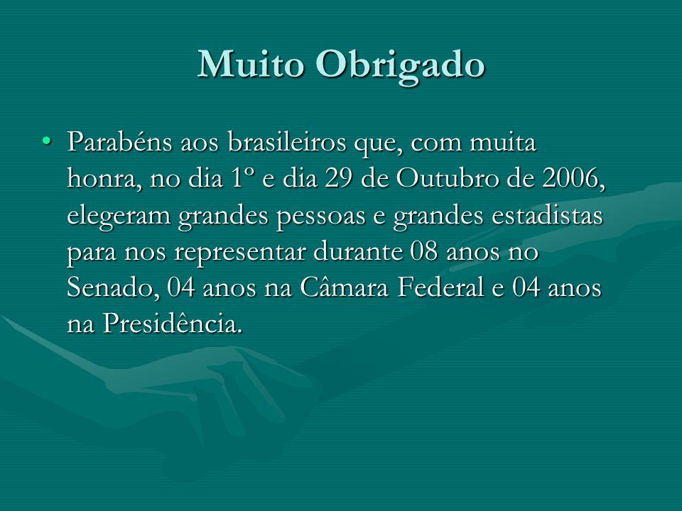 Muito Obrigado Parabéns aos brasileiros que, com muita honra, no dia 1º e dia 29 de Outubro de 2006, elegeram grandes pessoas e grandes estadistas par
