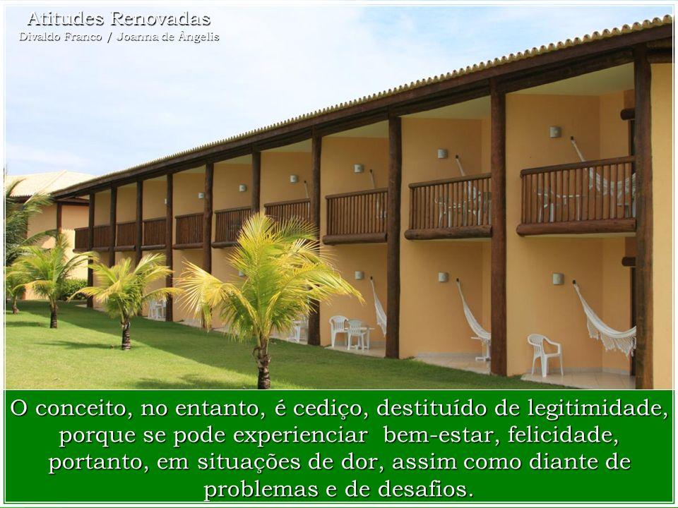 Atitudes Renovadas Divaldo Franco / Joanna de Ângelis O conceito, no entanto, é cediço, destituído de legitimidade, porque se pode experienciar bem-estar, felicidade, portanto, em situações de dor, assim como diante de problemas e de desafios.