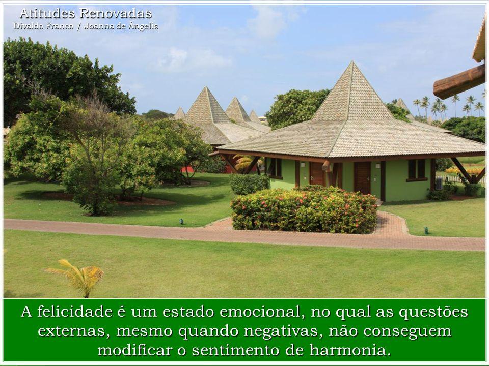 Atitudes Renovadas Divaldo Franco / Joanna de Ângelis A felicidade é um estado emocional, no qual as questões externas, mesmo quando negativas, não conseguem modificar o sentimento de harmonia.