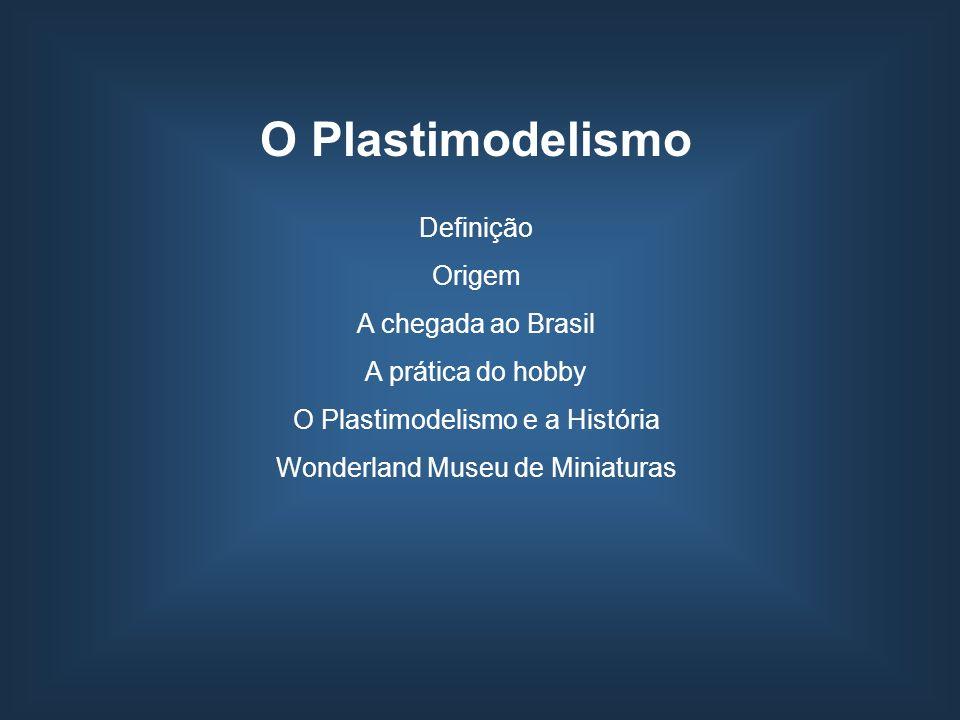 O Plastimodelismo Definição Origem A chegada ao Brasil A prática do hobby O Plastimodelismo e a História Wonderland Museu de Miniaturas