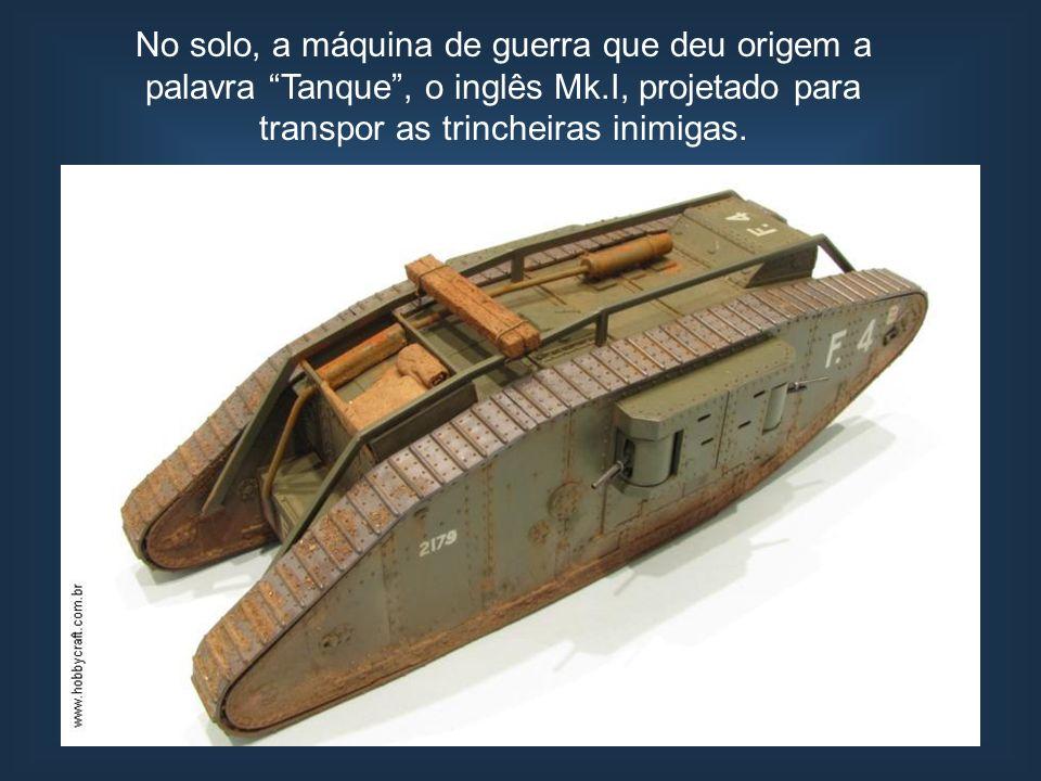 No solo, a máquina de guerra que deu origem a palavra Tanque, o inglês Mk.I, projetado para transpor as trincheiras inimigas.