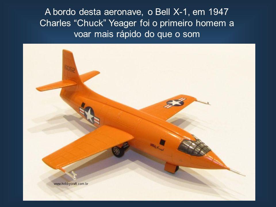 A bordo desta aeronave, o Bell X-1, em 1947 Charles Chuck Yeager foi o primeiro homem a voar mais rápido do que o som