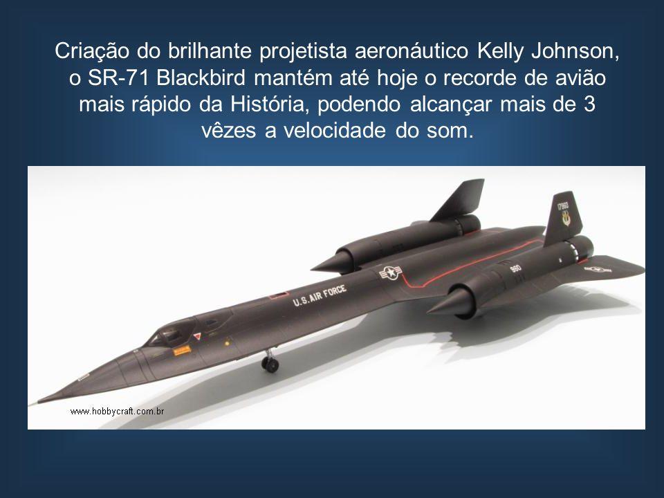 Criação do brilhante projetista aeronáutico Kelly Johnson, o SR-71 Blackbird mantém até hoje o recorde de avião mais rápido da História, podendo alcan