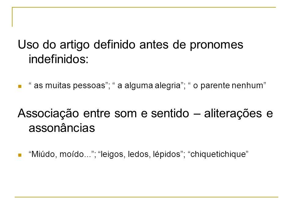 Uso do artigo definido antes de pronomes indefinidos: as muitas pessoas; a alguma alegria; o parente nenhum Associação entre som e sentido – aliteraçõ