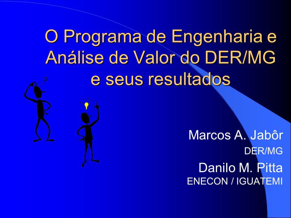O Programa de Engenharia e Análise de Valor do DER/MG e seus resultados Marcos A. Jabôr DER/MG Danilo M. Pitta ENECON / IGUATEMI