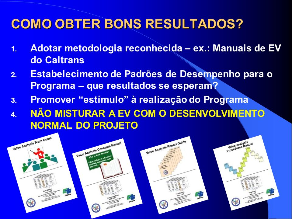 COMO OBTER BONS RESULTADOS? 1. Adotar metodologia reconhecida – ex.: Manuais de EV do Caltrans 2. Estabelecimento de Padrões de Desempenho para o Prog