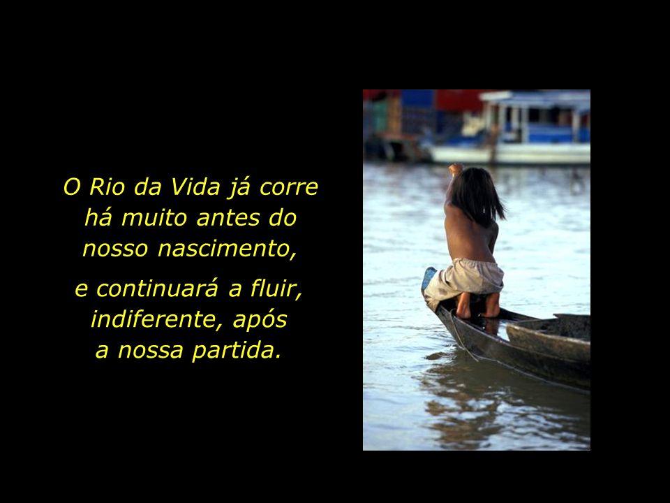 Breve é a nossa passagem por esta vida terrena. Ontem chegamos, hoje nos banhamos no Rio da Vida, amanhã partiremos.