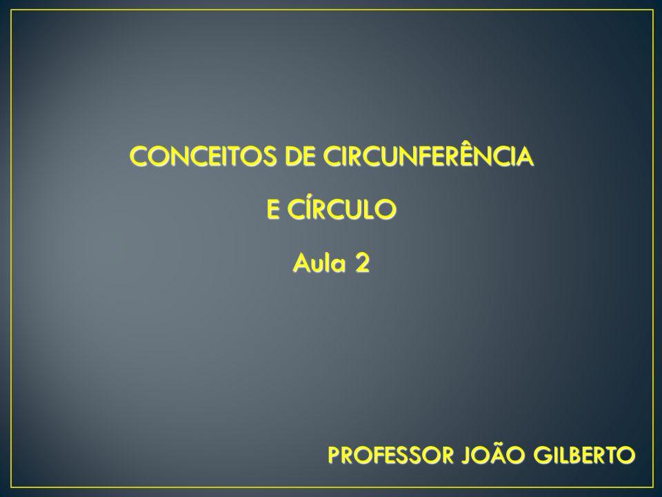 CONCEITOS DE CIRCUNFERÊNCIA E CÍRCULO Aula 2 PROFESSOR JOÃO GILBERTO