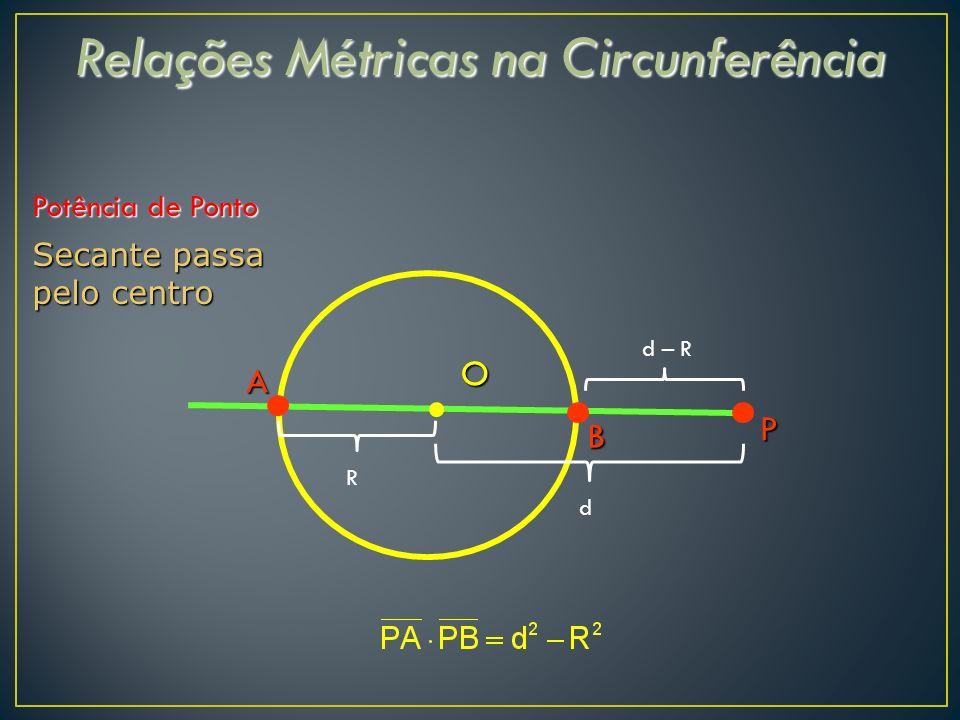 Relações Métricas na Circunferência Potência de Ponto Secante passa pelo centro B P A O d – R d R