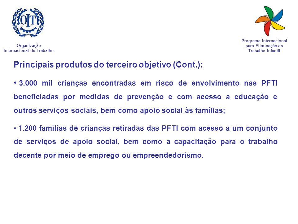Organização Internacional do Trabalho Programa Internacional para Eliminação do Trabalho Infantil Principais produtos do terceiro objetivo (Cont.): 3.