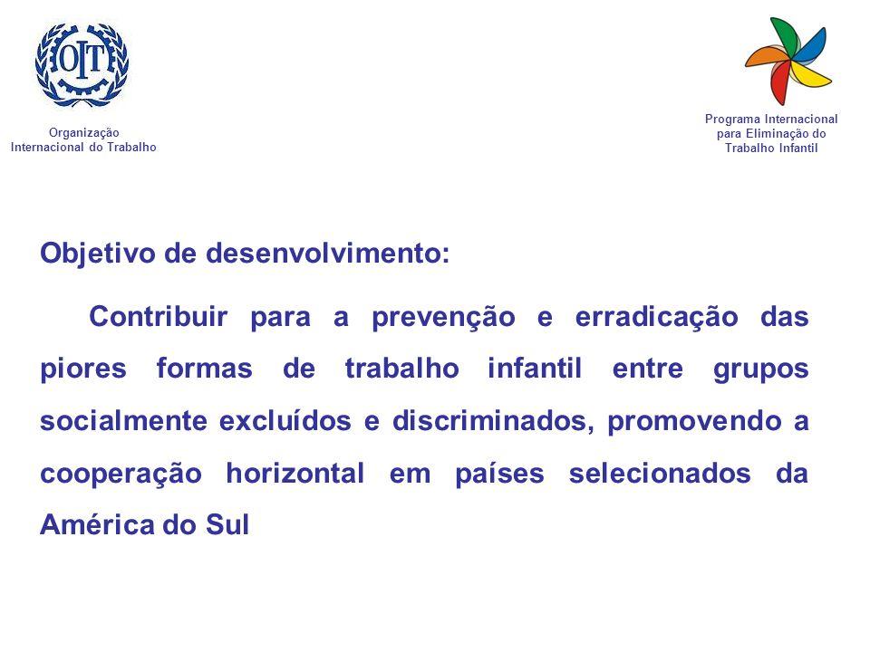 Organização Internacional do Trabalho Programa Internacional para Eliminação do Trabalho Infantil Objetivo de desenvolvimento: Contribuir para a preve