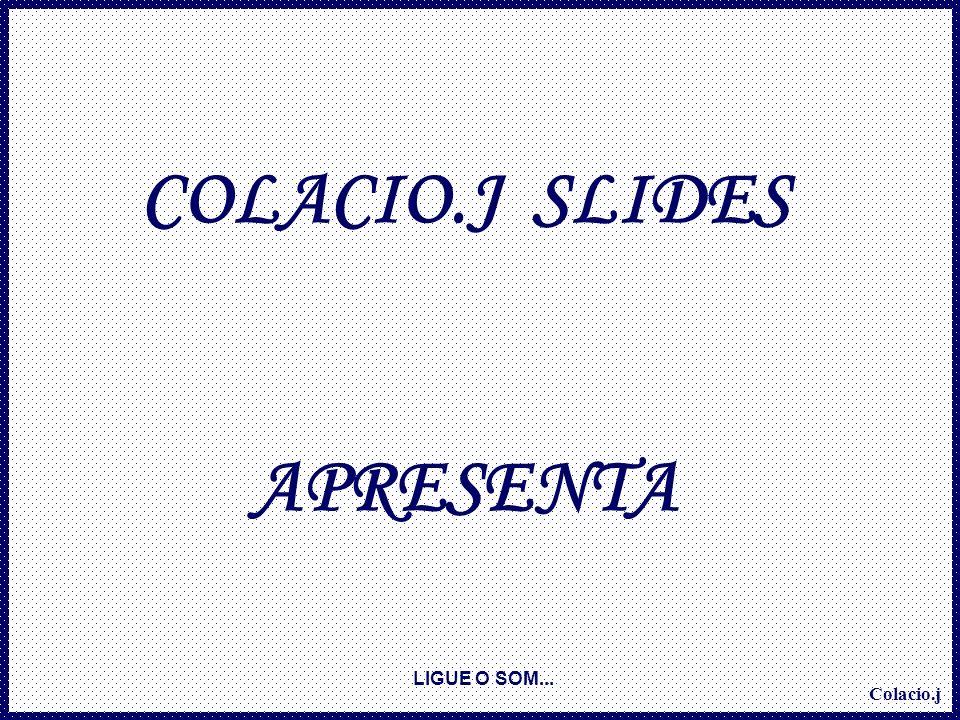 Colacio.j COLACIO.J SLIDES APRESENTA LIGUE O SOM...
