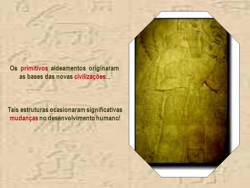Os primitivos aldeamentos originaram as bases das novas civilizações...
